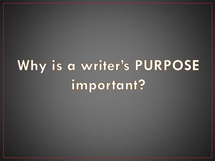 Why is a writer's PURPOSE important?