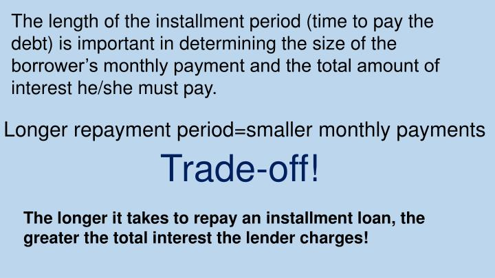 The length of the installment period (time to pay the debt) is important in determining the size of the borrower's monthly payment and the total amount of interest he/she must pay.