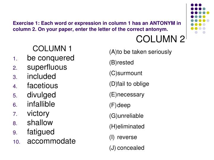 Exercise 1: Each word or expression in column 1 has an ANTONYM in column 2. On your paper, enter the letter of the correct antonym.