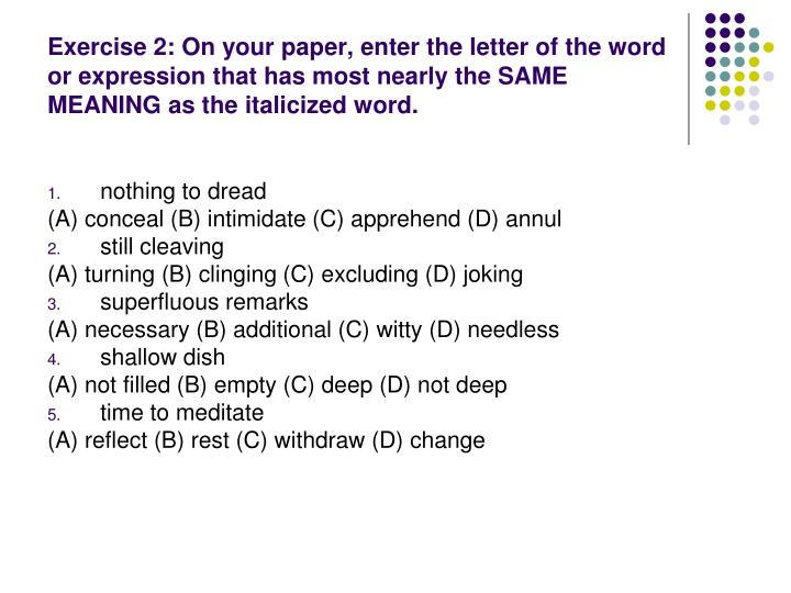 Exercise 2: On your paper, enter the letter of the word or expression that has most nearly the SAME MEANING as the italicized word.