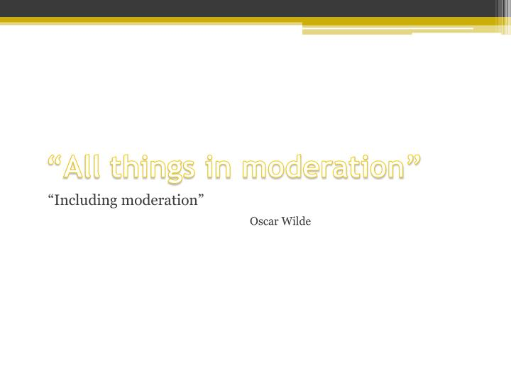 """All things in moderation"""