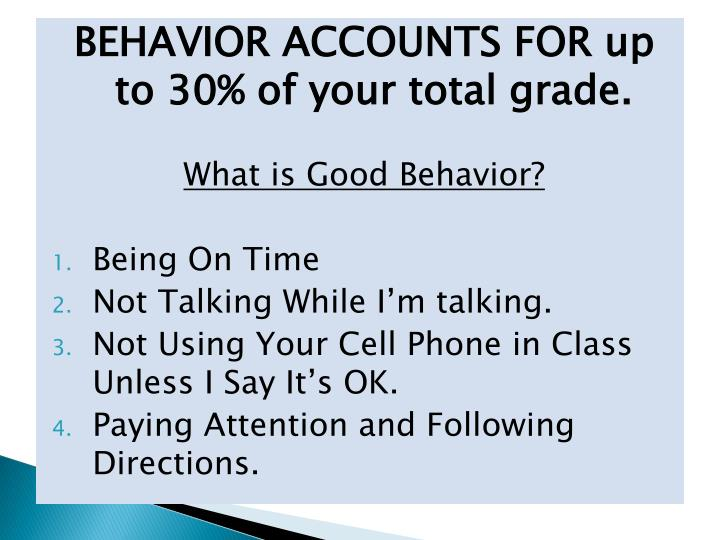 BEHAVIOR ACCOUNTS FOR up to 30% of your total grade.