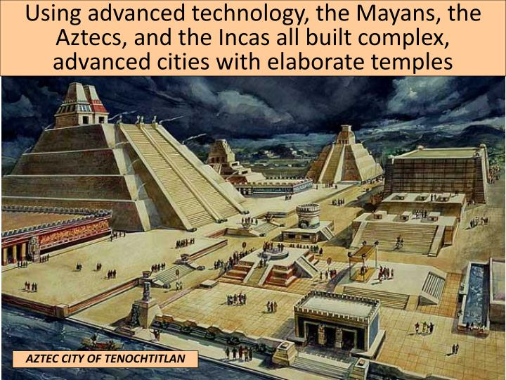 Using advanced technology, the Mayans, the Aztecs, and the Incas all built complex, advanced cities with elaborate temples