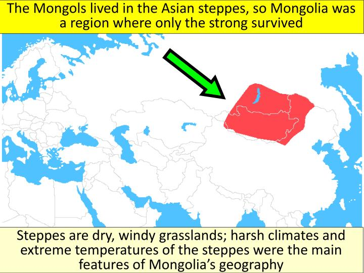 The Mongols lived in the Asian steppes, so Mongolia was a region where only the strong survived