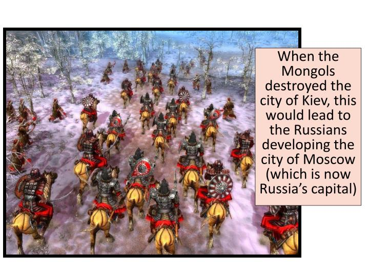 When the Mongols destroyed the city of Kiev, this would lead to the Russians developing the city of Moscow (which is now Russia's capital)