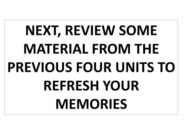 NEXT, REVIEW SOME MATERIAL FROM THE PREVIOUS FOUR UNITS TO REFRESH YOUR MEMORIES