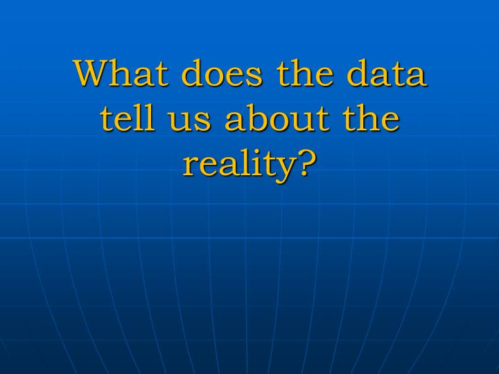 What does the data tell us about the reality?