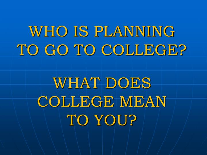 WHO IS PLANNING TO GO TO COLLEGE?