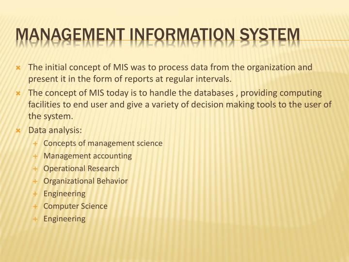 The initial concept of MIS was to process data from the organization and present it in the form of reports at regular intervals.