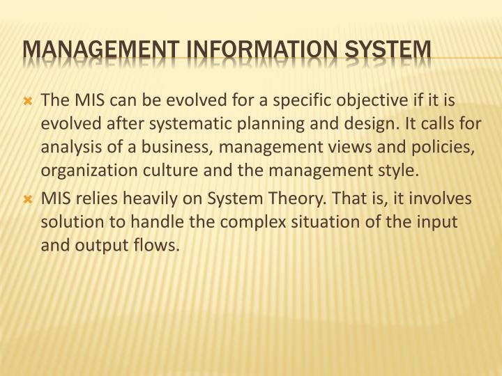 The MIS can be evolved for a specific objective if it is evolved after systematic planning and design. It calls for analysis of a business, management views and policies, organization culture and the management style.