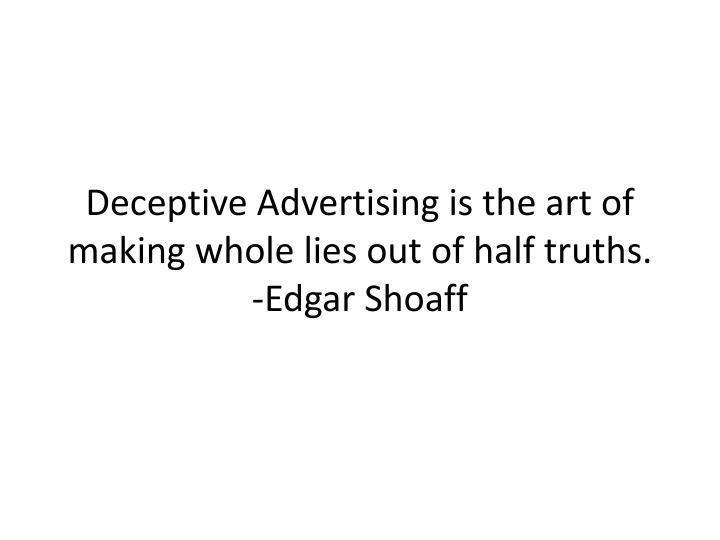 Deceptive Advertising is the art of making whole lies out of half truths.