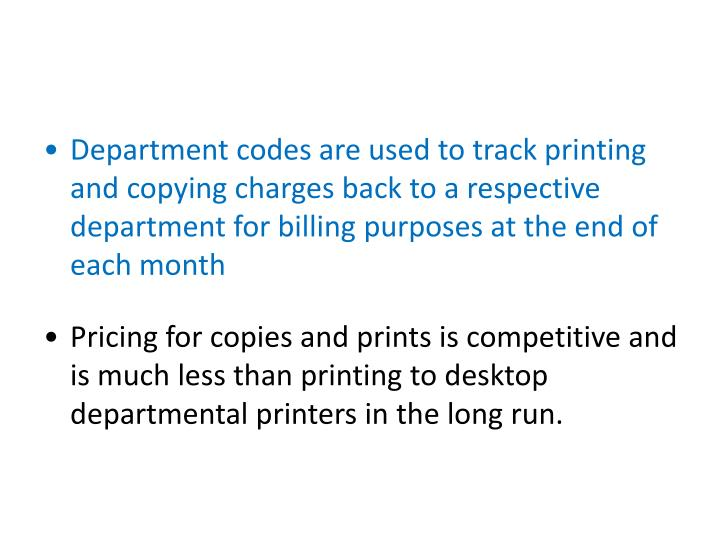 Department codes are used to track printing and copying charges back to a respective department for billing purposes at the end of each month