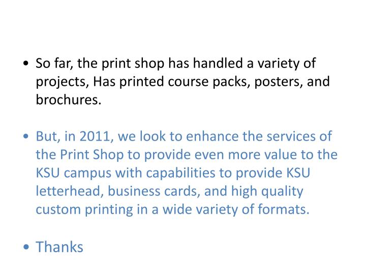 So far, the print shop has handled a variety of projects, Has printed course packs, posters, and brochures.
