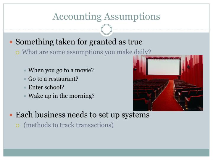 accounting assumptions Introduction: accounting assumptions are the concepts/assumptions which are presumed to have been followed in preparing the annual accounts the entities which do not follow these assumptions are required to disclose which of these assumptions hav.
