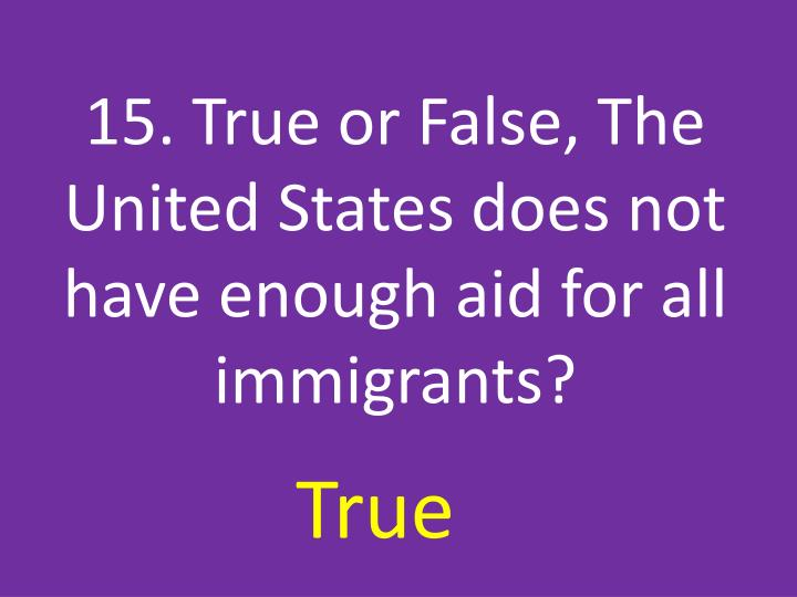 15. True or False, The United States does not have enough aid for all immigrants?