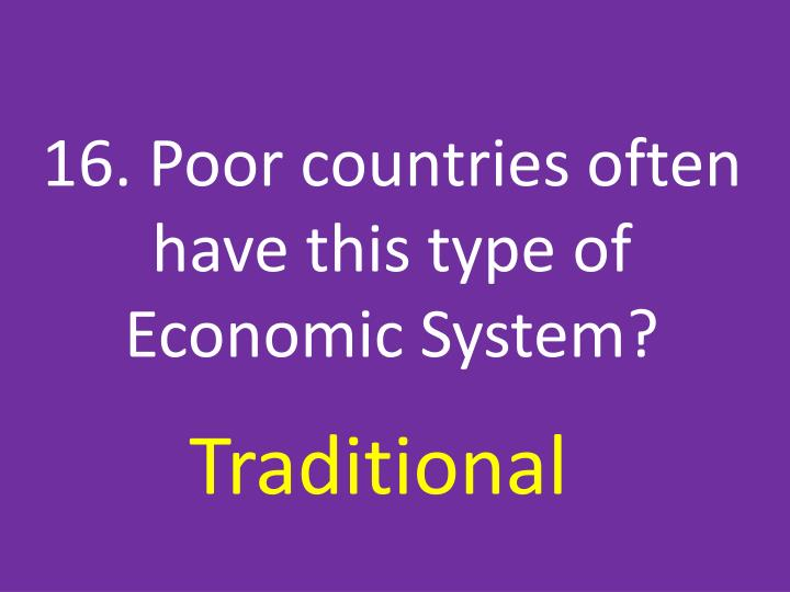 16. Poor countries often have this type of Economic System?