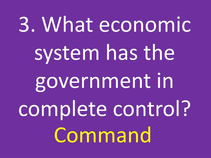 3. What economic system has the government in complete control?