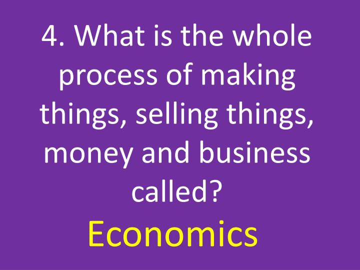 4. What is the whole process of making things, selling things, money and business called?