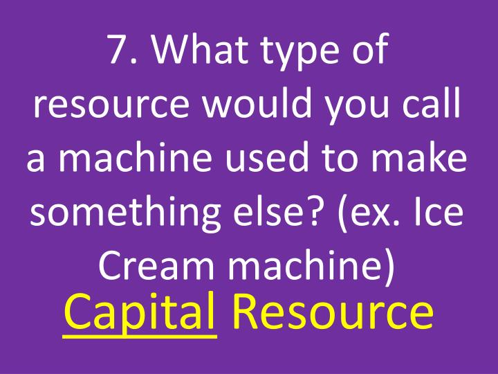 7. What type of resource would you call a machine used to make something else? (ex. Ice Cream machine)