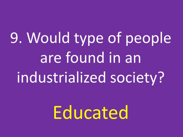 9. Would type of people are found in an industrialized society?
