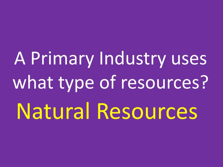 A Primary Industry uses what type of resources?