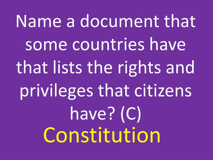 Name a document that some countries have that lists the rights and privileges that citizens have? (C)