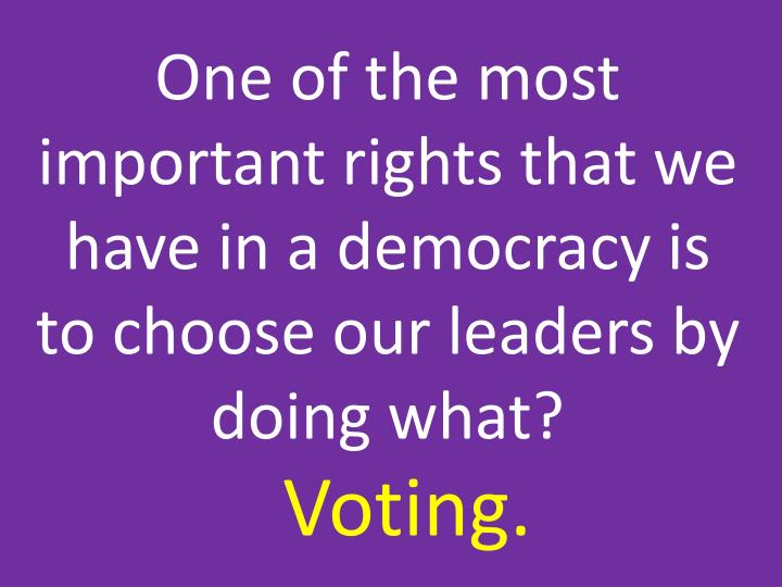 One of the most important rights that we have in a democracy is to choose our leaders by doing what?