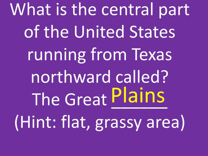 What is the central part of the United States running from Texas northward called?
