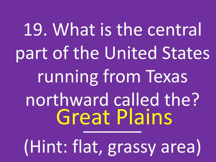 19. What is the central part of the United States running from Texas northward called the?  ______                                 (Hint: flat, grassy area)
