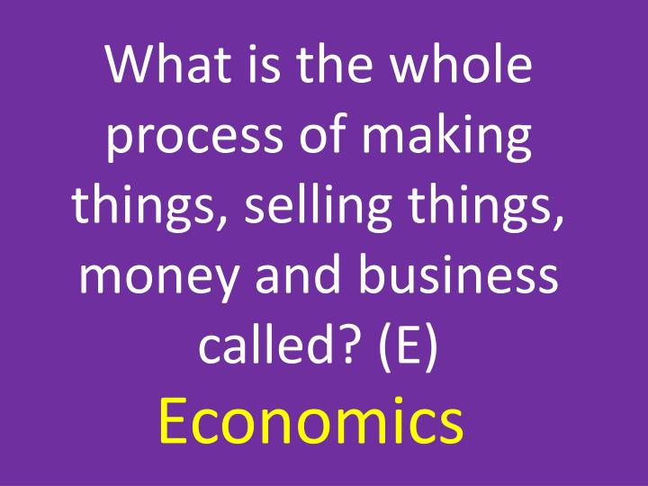What is the whole process of making things, selling things, money and business called? (E)