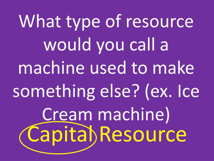 What type of resource would you call a machine used to make something else? (ex. Ice Cream machine)