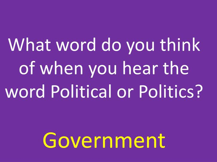What word do you think of when you hear the word Political or Politics?