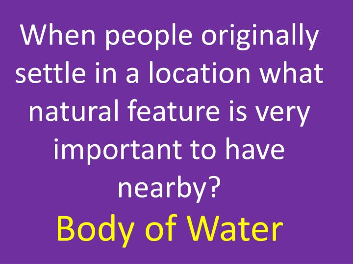 When people originally settle in a location what natural feature is very important to have nearby?