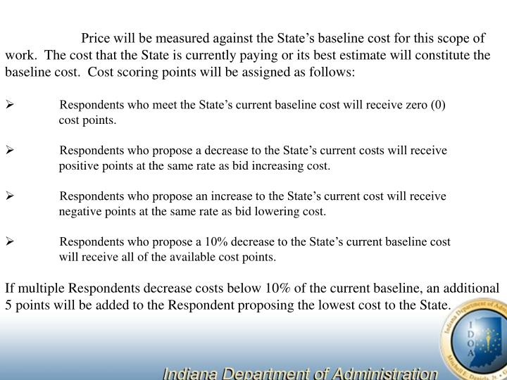 Price will be measured against the State's baseline cost for this scope of work.  The cost that the State is currently paying or its best estimate will constitute the baseline cost.  Cost scoring points will be assigned as follows: