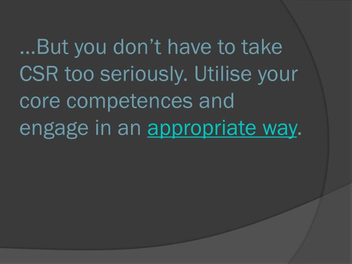 …But you don't have to take CSR too seriously. Utilise your core competences and engage in an