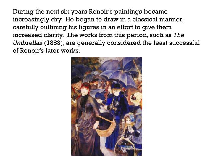 During the next six years Renoir's paintings became increasingly dry.  He began to draw in a classical manner, carefully outlining his figures in an effort to give them increased clarity.