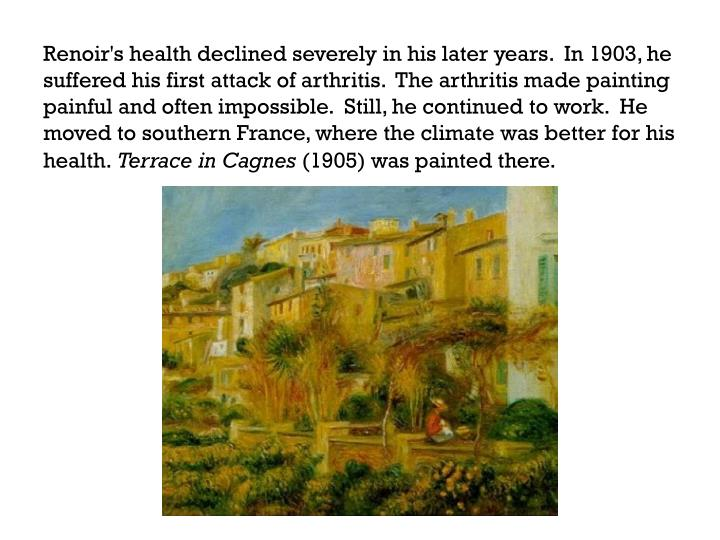 Renoir's health declined severely in his later years.  In 1903, he suffered his first attack of arthritis.  The arthritis made painting painful and often impossible.  Still, he continued to