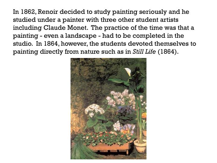 In 1862, Renoir decided to study painting seriously and he studied under