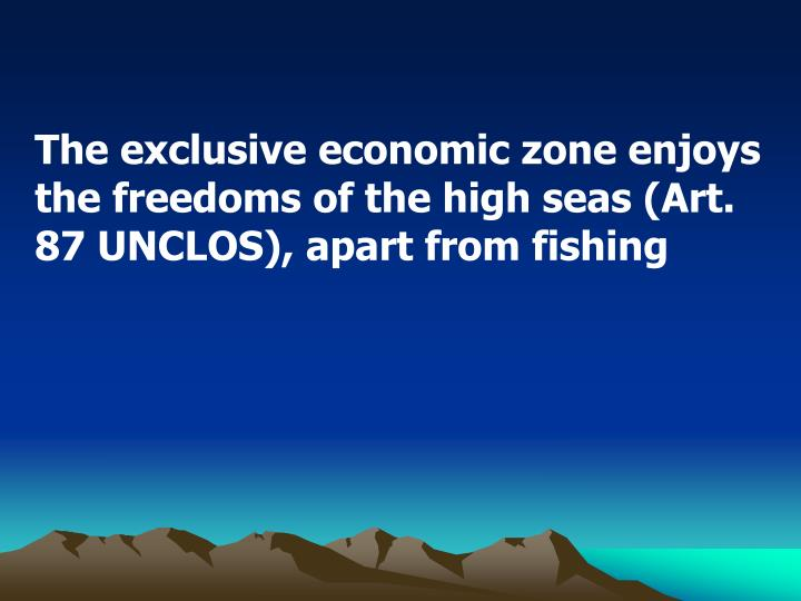 The exclusive economic zone enjoys the freedoms of the high seas (Art. 87 UNCLOS), apart from fishing