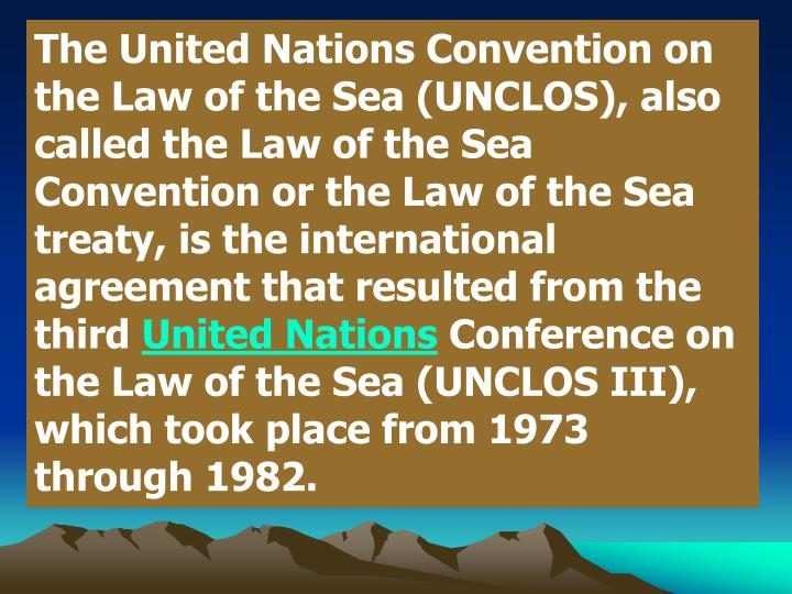 TheUnited Nations Convention on the Law of the Sea(UNCLOS), also called theLaw of the Sea Conventionor theLaw of the Sea treaty, is the international agreement that resulted from the third