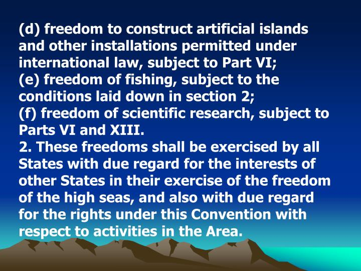 (d) freedom to construct artificial islands and other installations permitted under international law, subject to Part VI;