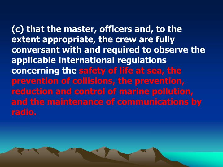 (c) that the master, officers and, to the extent appropriate, the crew are fully conversant with and required to observe the applicable international regulations concerning the