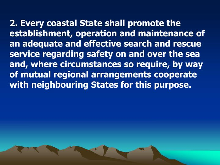 2. Every coastal State shall promote the establishment, operation and maintenance of an adequate and effective search and rescue service regarding safety on and over the sea and, where circumstances so require, by way of mutual regional arrangements cooperate with neighbouring States for this purpose.