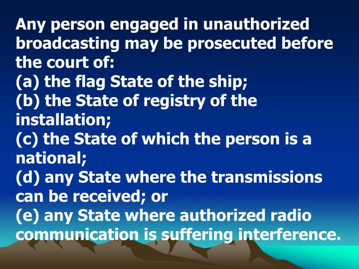 Any person engaged in unauthorized broadcasting may be prosecuted before the court of: