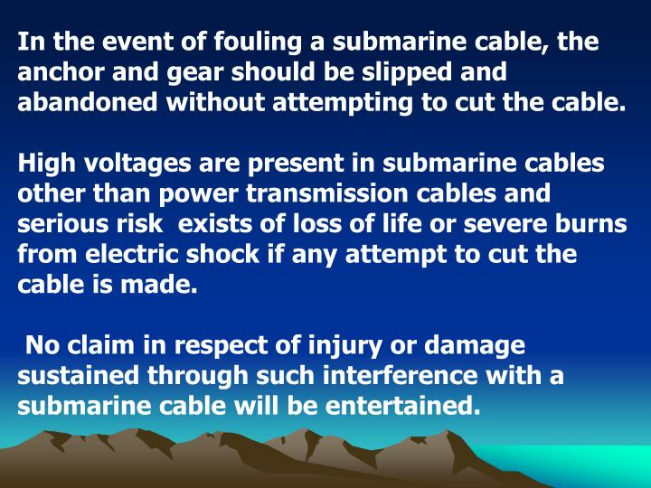 In the event of fouling a submarine cable, the anchor and gear should be slipped and abandoned without attempting to cut the cable.