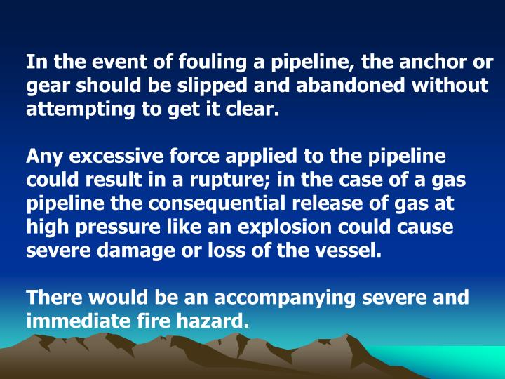 In the event of fouling a pipeline, the anchor or gear should be slipped and abandoned without attempting to get it clear.