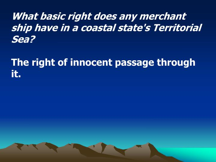 What basic right does any merchant ship have in a coastal state's Territorial Sea