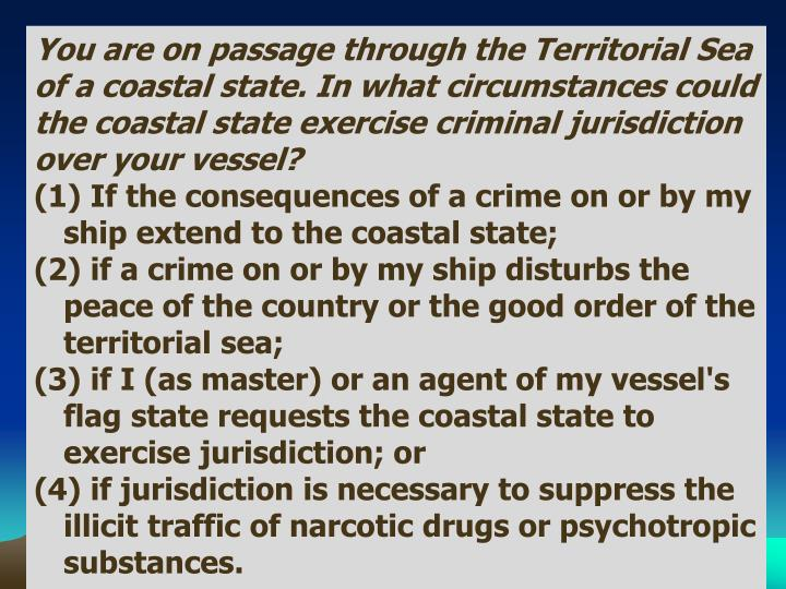 You are on passage through the Territorial Sea of a coastal state. In what circumstances could the coastal state exercise criminal jurisdiction over your vessel