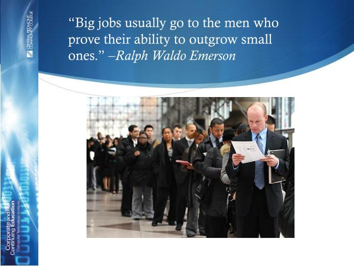 """Big jobs usually go to the men who prove their ability to outgrow small ones."" –"