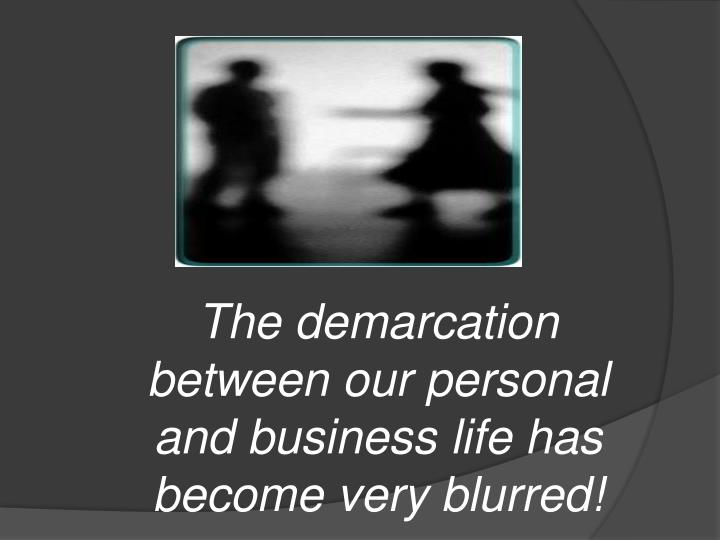 The demarcation between our personal  and business life has become very blurred!